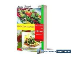 Magiczna kuchnia bez mięsa ale zdrowo- wskazówki, porady, przepisy Maria Bucardi